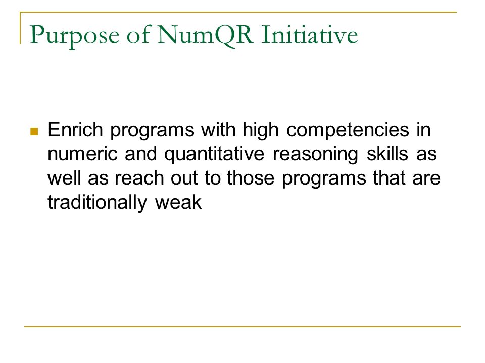Purpose of NumQR Initiative Enrich programs with high competencies in numeric and quantitative reasoning skills as well as reach out to those programs that are traditionally weak