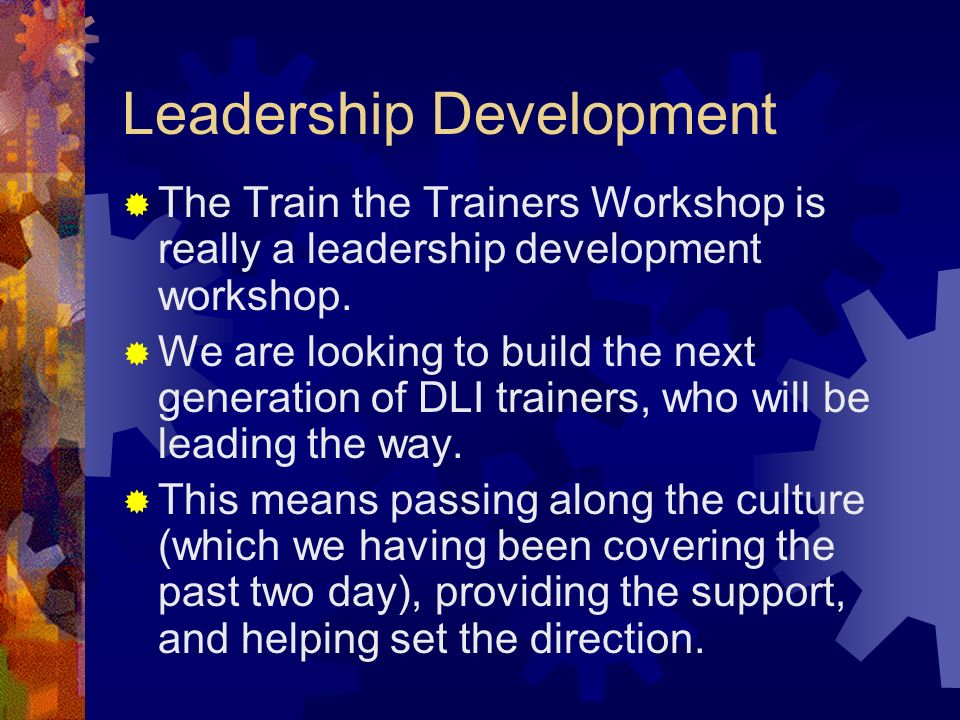 Leadership Development The Train the Trainers Workshop is really a leadership development workshop.