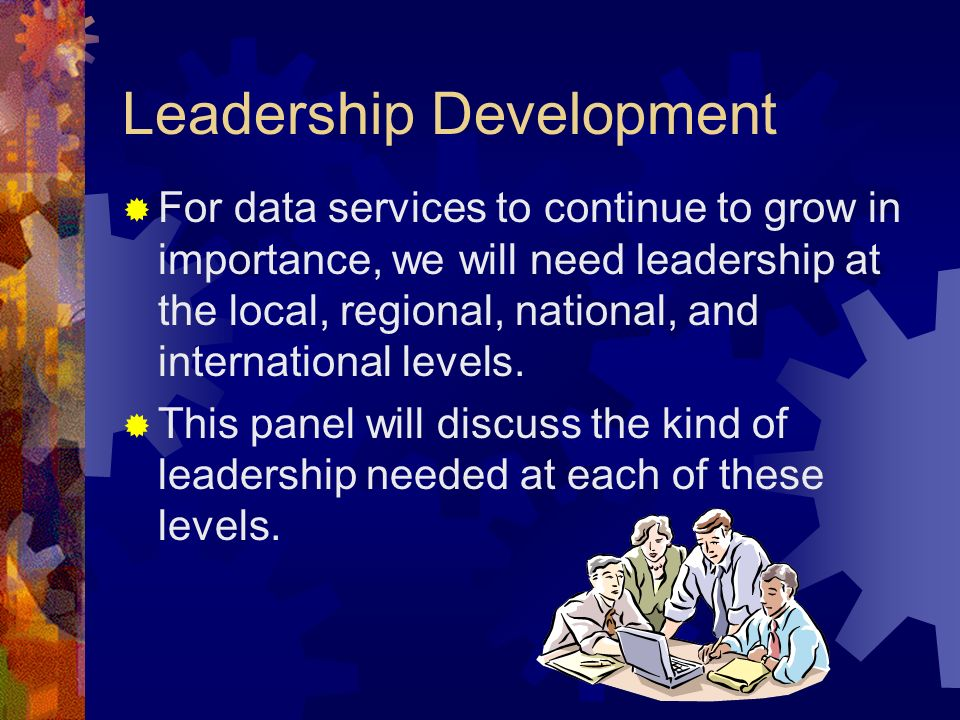 Leadership Development For data services to continue to grow in importance, we will need leadership at the local, regional, national, and international levels.