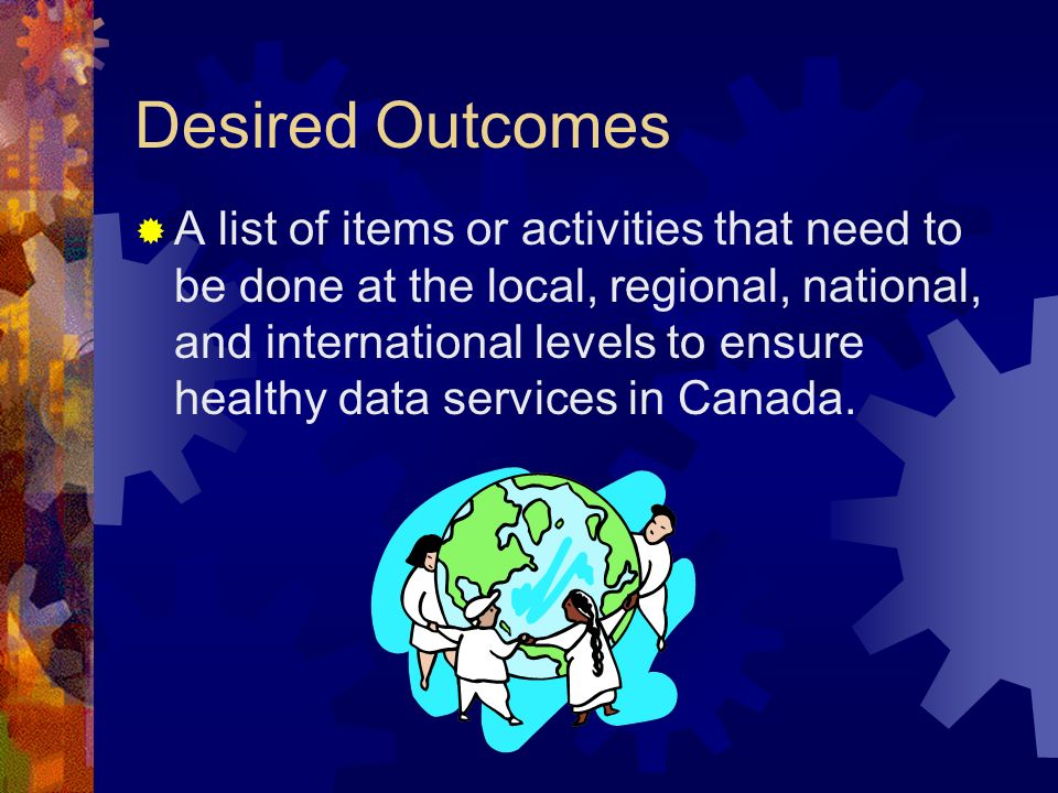 Desired Outcomes A list of items or activities that need to be done at the local, regional, national, and international levels to ensure healthy data services in Canada.