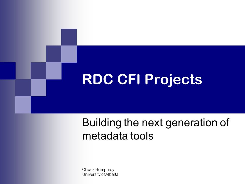 Chuck Humphrey University of Alberta RDC CFI Projects Building the next generation of metadata tools
