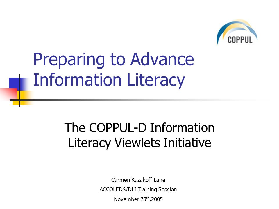 The COPPUL-D Information Literacy Viewlets Initiative Preparing to Advance Information Literacy Carmen Kazakoff-Lane ACCOLEDS/DLI Training Session November 28 th,2005