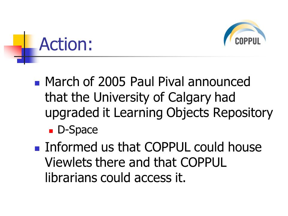 Action: March of 2005 Paul Pival announced that the University of Calgary had upgraded it Learning Objects Repository D-Space Informed us that COPPUL could house Viewlets there and that COPPUL librarians could access it.