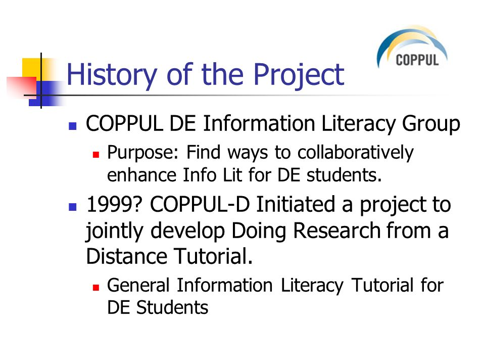 History of the Project COPPUL DE Information Literacy Group Purpose: Find ways to collaboratively enhance Info Lit for DE students.