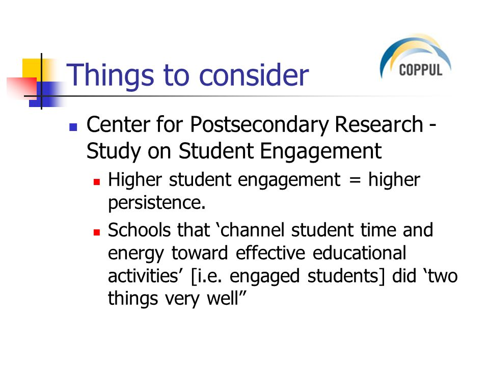 Things to consider Center for Postsecondary Research - Study on Student Engagement Higher student engagement = higher persistence.
