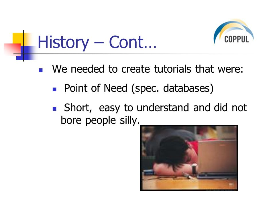 History – Cont… We needed to create tutorials that were: Point of Need (spec.