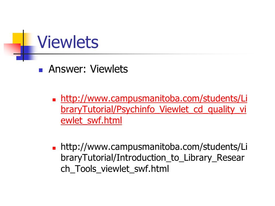 Viewlets Answer: Viewlets http://www.campusmanitoba.com/students/Li braryTutorial/Psychinfo_Viewlet_cd_quality_vi ewlet_swf.html http://www.campusmanitoba.com/students/Li braryTutorial/Psychinfo_Viewlet_cd_quality_vi ewlet_swf.html http://www.campusmanitoba.com/students/Li braryTutorial/Introduction_to_Library_Resear ch_Tools_viewlet_swf.html