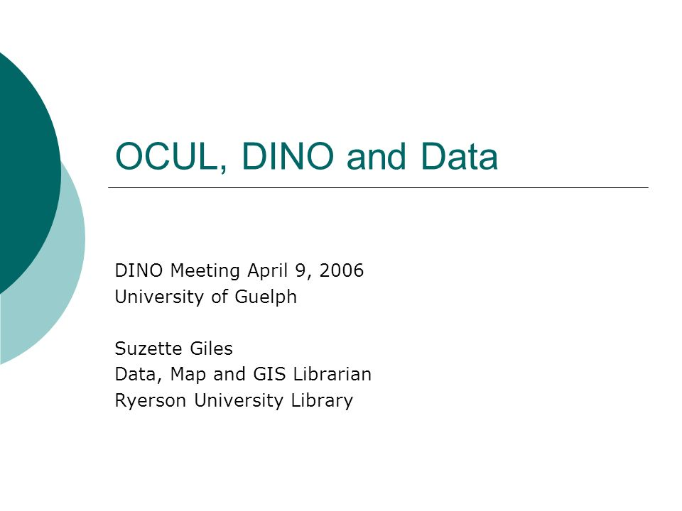 OCUL, DINO and Data DINO Meeting April 9, 2006 University of Guelph Suzette Giles Data, Map and GIS Librarian Ryerson University Library
