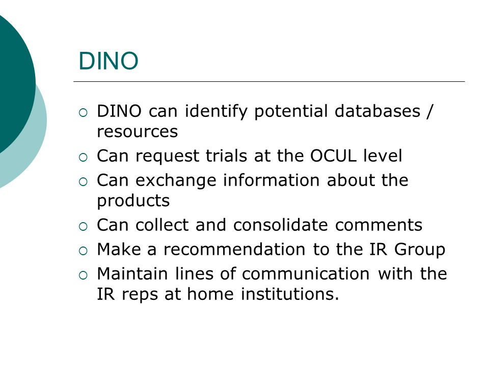 DINO DINO can identify potential databases / resources Can request trials at the OCUL level Can exchange information about the products Can collect and consolidate comments Make a recommendation to the IR Group Maintain lines of communication with the IR reps at home institutions.