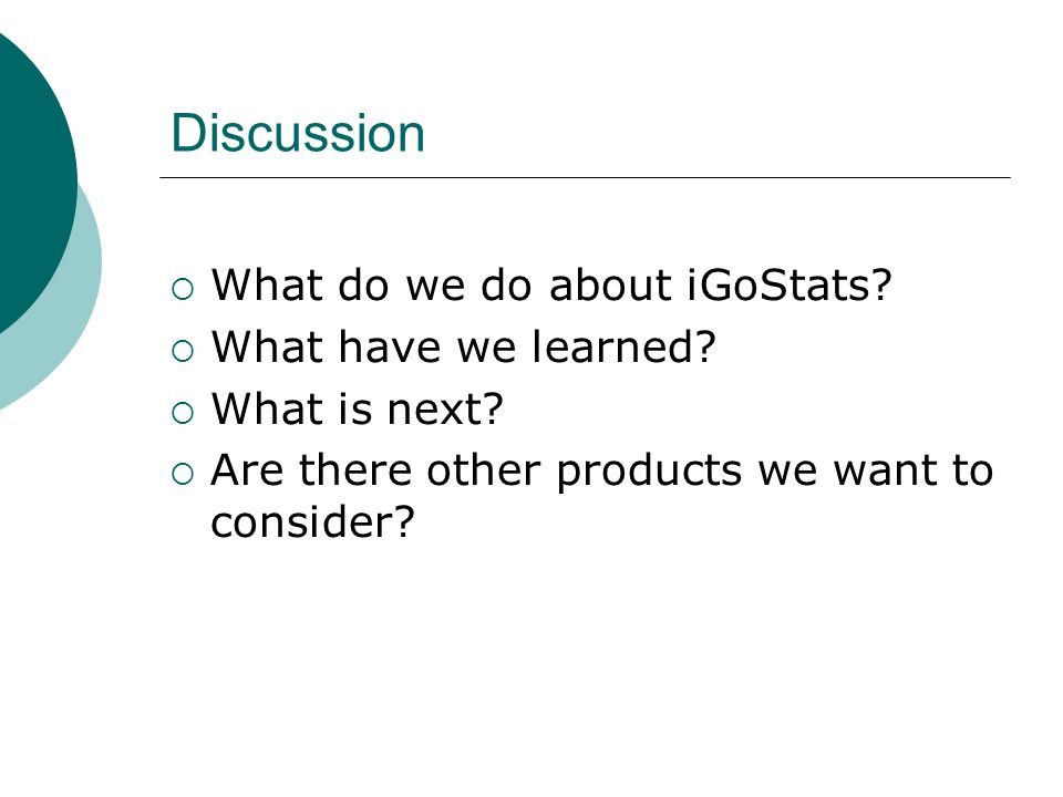 Discussion What do we do about iGoStats. What have we learned.
