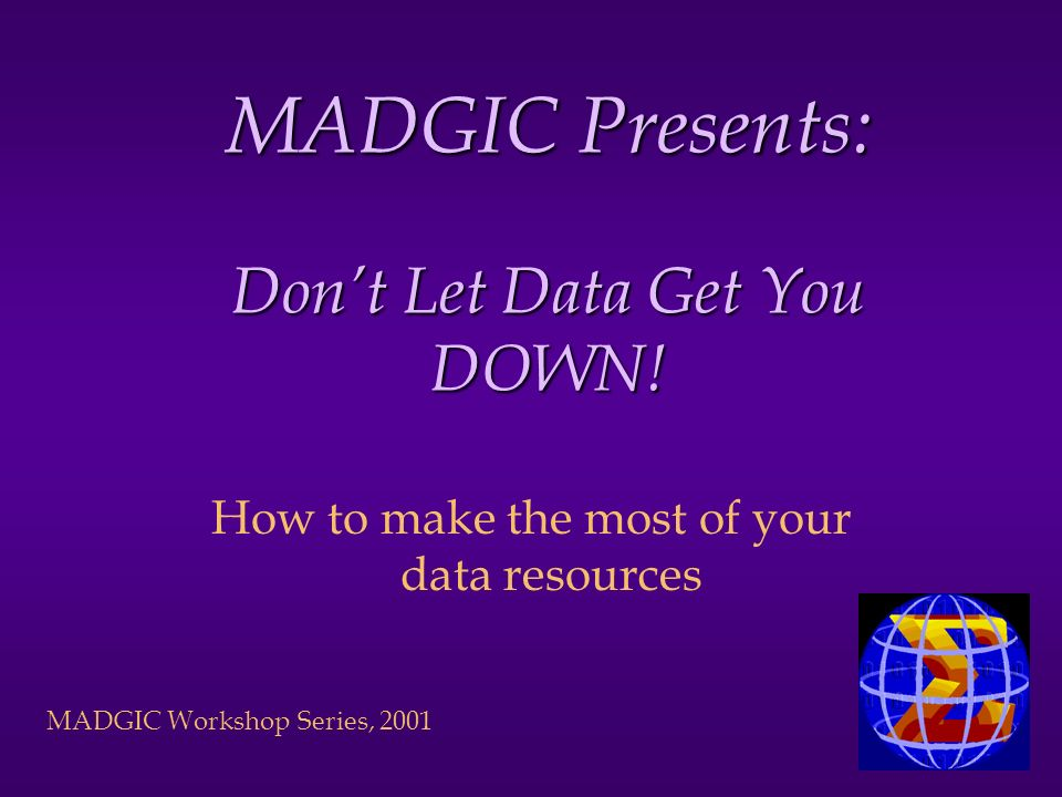 MADGIC Workshop Series, 2001 MADGIC Presents: Dont Let Data Get You DOWN.