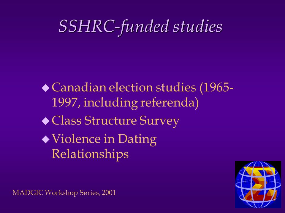 MADGIC Workshop Series, 2001 SSHRC-funded studies u Canadian election studies (1965- 1997, including referenda) u Class Structure Survey u Violence in Dating Relationships