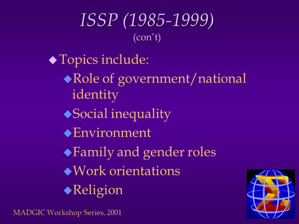 MADGIC Workshop Series, 2001 ISSP (1985-1999) (cont) u Topics include: u Role of government/national identity u Social inequality u Environment u Family and gender roles u Work orientations u Religion