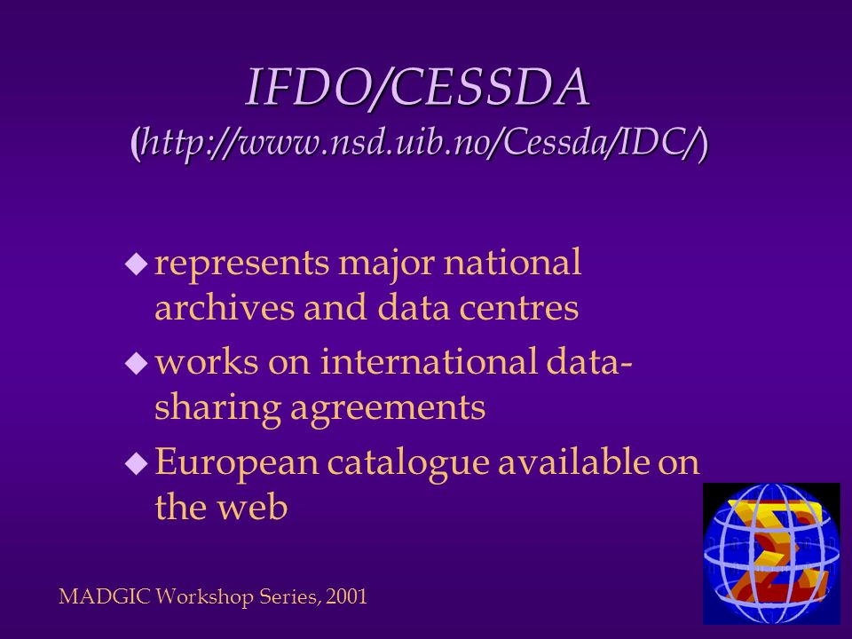 IFDO/CESSDA ( http://www.nsd.uib.no/Cessda/IDC/ ) u represents major national archives and data centres u works on international data- sharing agreements u European catalogue available on the web MADGIC Workshop Series, 2001
