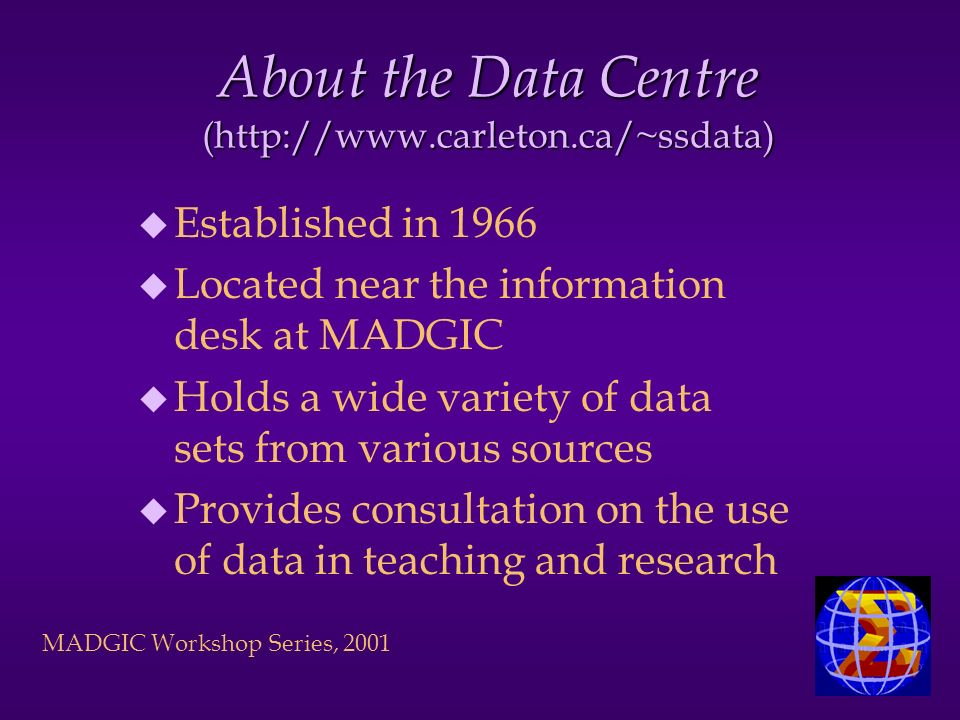 MADGIC Workshop Series, 2001 About the Data Centre (http://www.carleton.ca/~ssdata) u Established in 1966 u Located near the information desk at MADGIC u Holds a wide variety of data sets from various sources u Provides consultation on the use of data in teaching and research