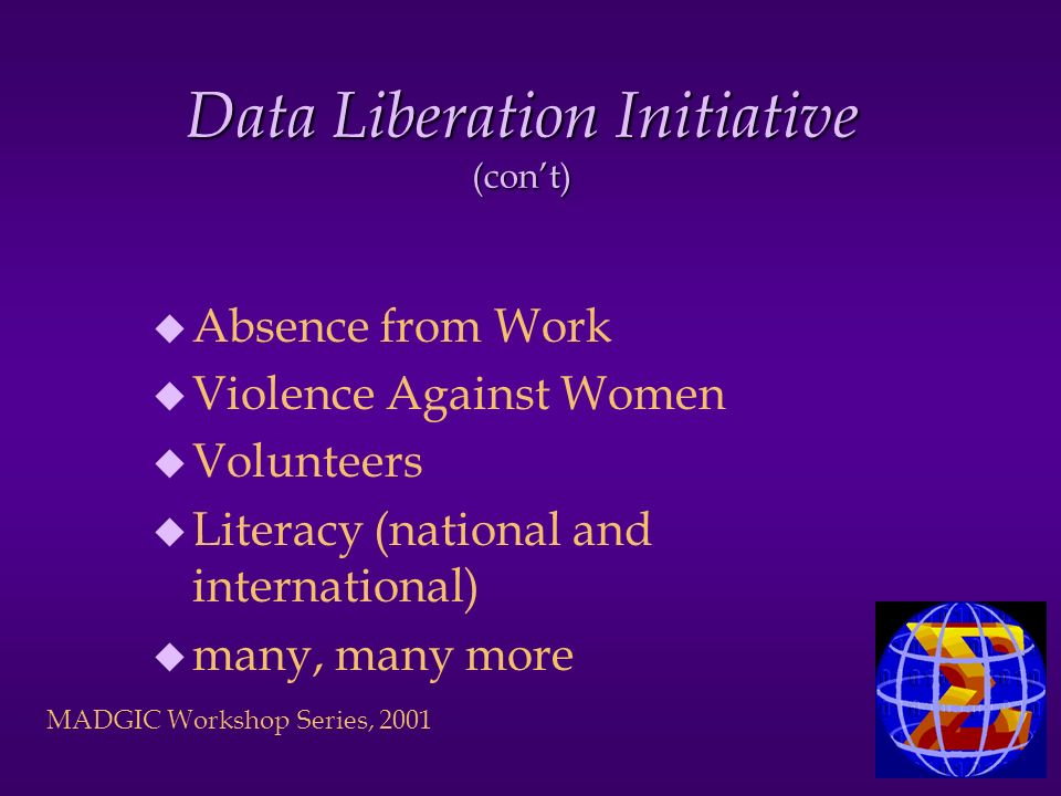 MADGIC Workshop Series, 2001 Data Liberation Initiative (cont) u Absence from Work u Violence Against Women u Volunteers u Literacy (national and international) u many, many more