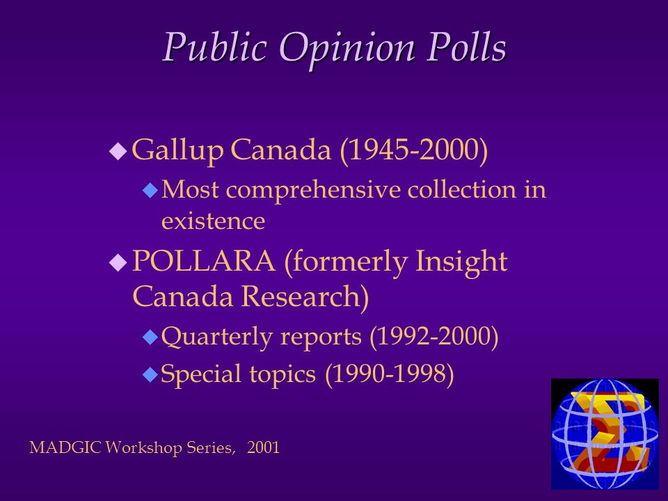 MADGIC Workshop Series, 2001 Public Opinion Polls u Gallup Canada (1945-2000) u Most comprehensive collection in existence u POLLARA (formerly Insight Canada Research) u Quarterly reports (1992-2000) u Special topics (1990-1998)