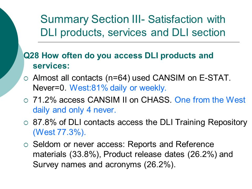 Summary Section III- Satisfaction with DLI products, services and DLI section Q28 How often do you access DLI products and services: Almost all contacts (n=64) used CANSIM on E-STAT.