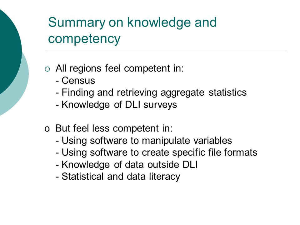 Summary on knowledge and competency All regions feel competent in: - Census - Finding and retrieving aggregate statistics - Knowledge of DLI surveys o But feel less competent in: - Using software to manipulate variables - Using software to create specific file formats - Knowledge of data outside DLI - Statistical and data literacy