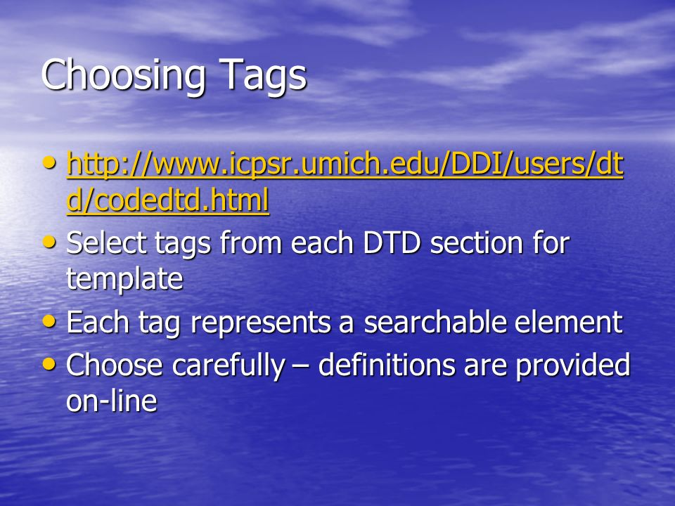 Choosing Tags http://www.icpsr.umich.edu/DDI/users/dt d/codedtd.html http://www.icpsr.umich.edu/DDI/users/dt d/codedtd.html http://www.icpsr.umich.edu/DDI/users/dt d/codedtd.html http://www.icpsr.umich.edu/DDI/users/dt d/codedtd.html Select tags from each DTD section for template Select tags from each DTD section for template Each tag represents a searchable element Each tag represents a searchable element Choose carefully – definitions are provided on-line Choose carefully – definitions are provided on-line