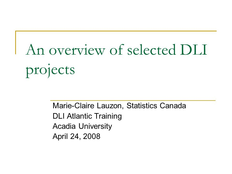 An overview of selected DLI projects Marie-Claire Lauzon, Statistics Canada DLI Atlantic Training Acadia University April 24, 2008