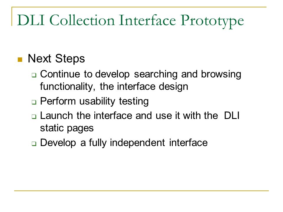 DLI Collection Interface Prototype Next Steps Continue to develop searching and browsing functionality, the interface design Perform usability testing Launch the interface and use it with the DLI static pages Develop a fully independent interface