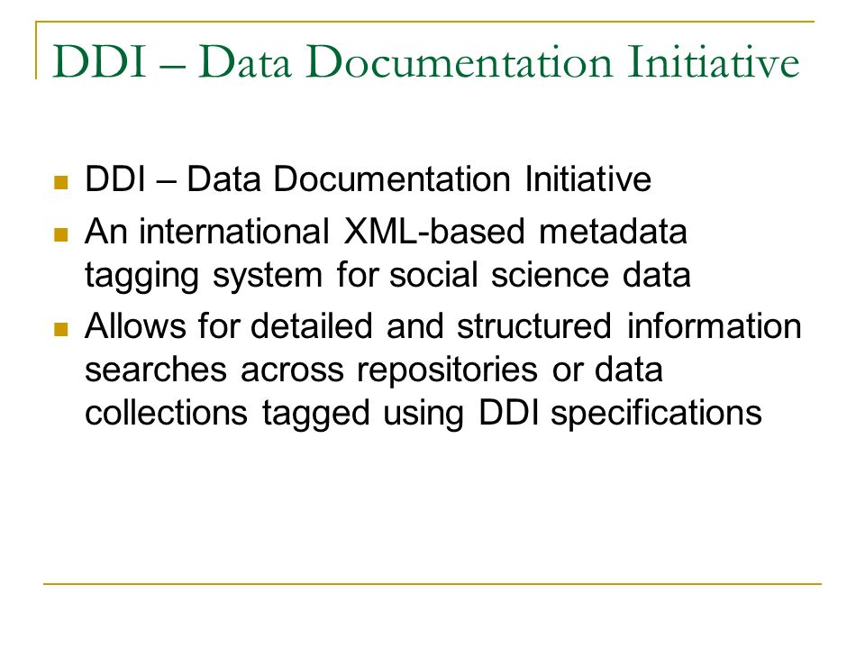 DDI – Data Documentation Initiative An international XML-based metadata tagging system for social science data Allows for detailed and structured information searches across repositories or data collections tagged using DDI specifications