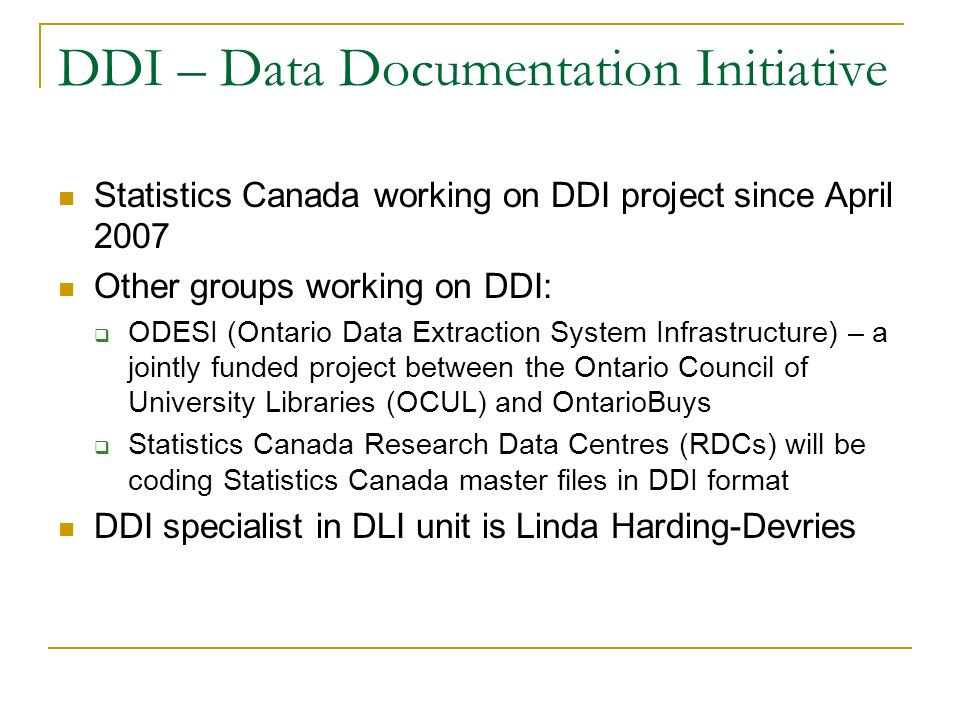 DDI – Data Documentation Initiative Statistics Canada working on DDI project since April 2007 Other groups working on DDI: ODESI (Ontario Data Extraction System Infrastructure) – a jointly funded project between the Ontario Council of University Libraries (OCUL) and OntarioBuys Statistics Canada Research Data Centres (RDCs) will be coding Statistics Canada master files in DDI format DDI specialist in DLI unit is Linda Harding-Devries