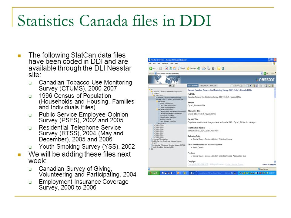 Statistics Canada files in DDI The following StatCan data files have been coded in DDI and are available through the DLI Nesstar site: Canadian Tobacco Use Monitoring Survey (CTUMS), Census of Population (Households and Housing, Families and Individuals Files) Public Service Employee Opinion Survey (PSES), 2002 and 2005 Residential Telephone Service Survey (RTSS), 2004 (May and December), 2005 and 2006 Youth Smoking Survey (YSS), 2002 We will be adding these files next week: Canadian Survey of Giving, Volunteering and Participating, 2004 Employment Insurance Coverage Survey, 2000 to 2006