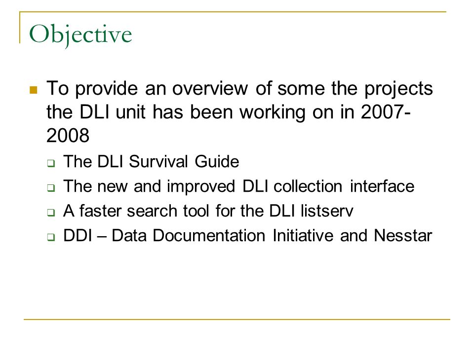 Objective To provide an overview of some the projects the DLI unit has been working on in The DLI Survival Guide The new and improved DLI collection interface A faster search tool for the DLI listserv DDI – Data Documentation Initiative and Nesstar
