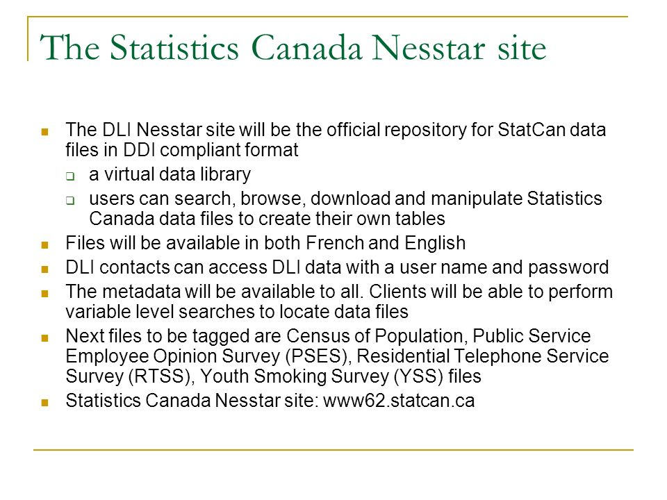The Statistics Canada Nesstar site The DLI Nesstar site will be the official repository for StatCan data files in DDI compliant format a virtual data library users can search, browse, download and manipulate Statistics Canada data files to create their own tables Files will be available in both French and English DLI contacts can access DLI data with a user name and password The metadata will be available to all.