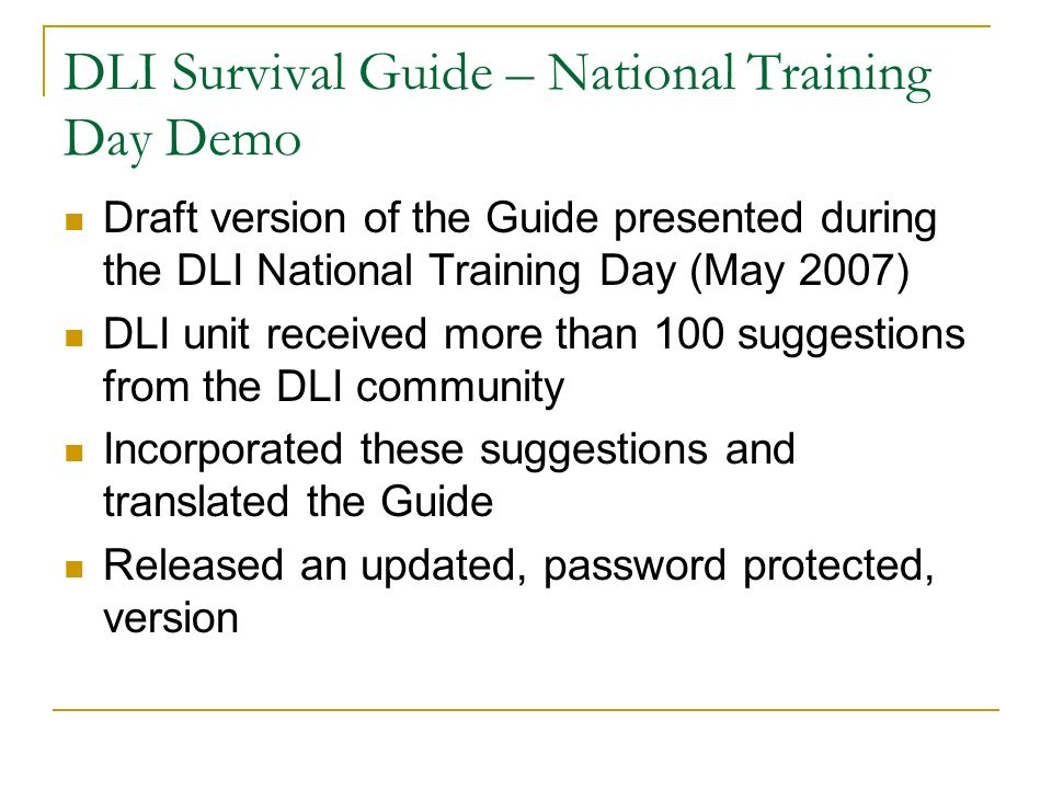 DLI Survival Guide – National Training Day Demo Draft version of the Guide presented during the DLI National Training Day (May 2007) DLI unit received more than 100 suggestions from the DLI community Incorporated these suggestions and translated the Guide Released an updated, password protected, version