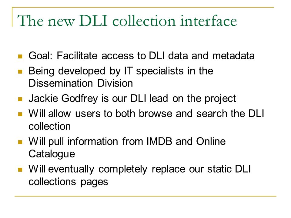 The new DLI collection interface Goal: Facilitate access to DLI data and metadata Being developed by IT specialists in the Dissemination Division Jackie Godfrey is our DLI lead on the project Will allow users to both browse and search the DLI collection Will pull information from IMDB and Online Catalogue Will eventually completely replace our static DLI collections pages
