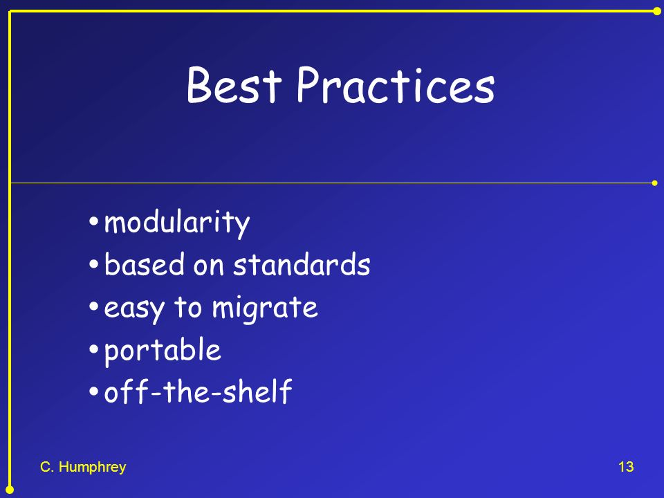 C. Humphrey13 Best Practices modularity based on standards easy to migrate portable off-the-shelf