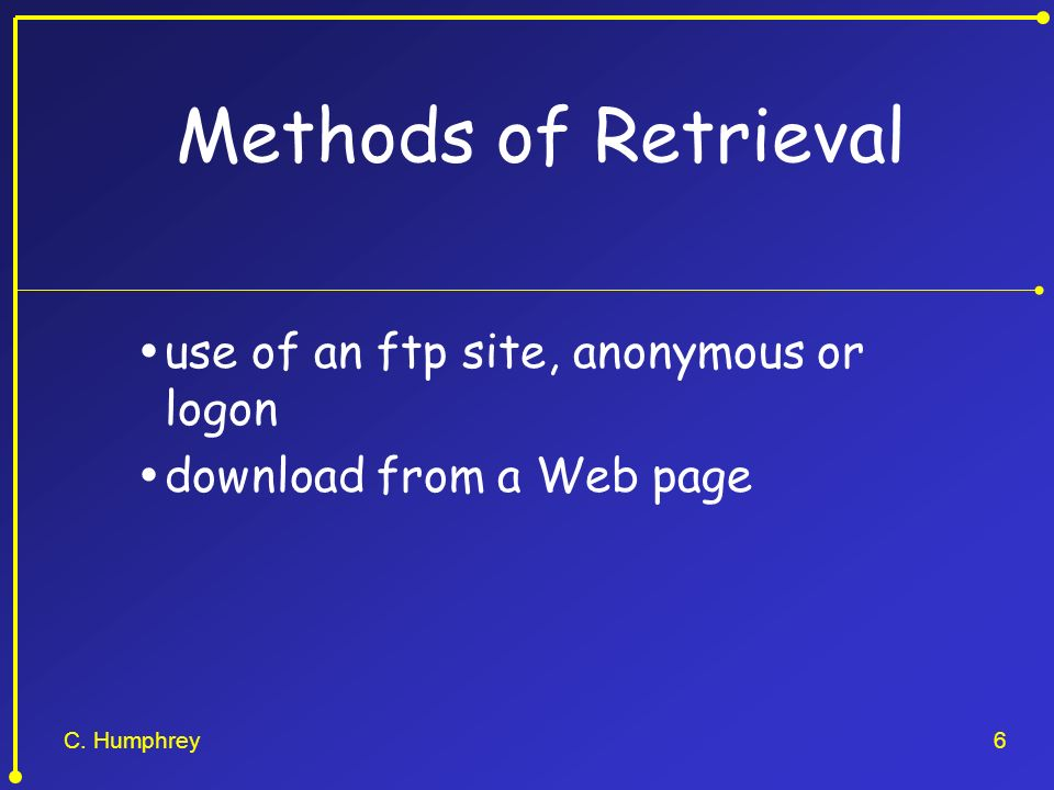 C. Humphrey6 Methods of Retrieval use of an ftp site, anonymous or logon download from a Web page