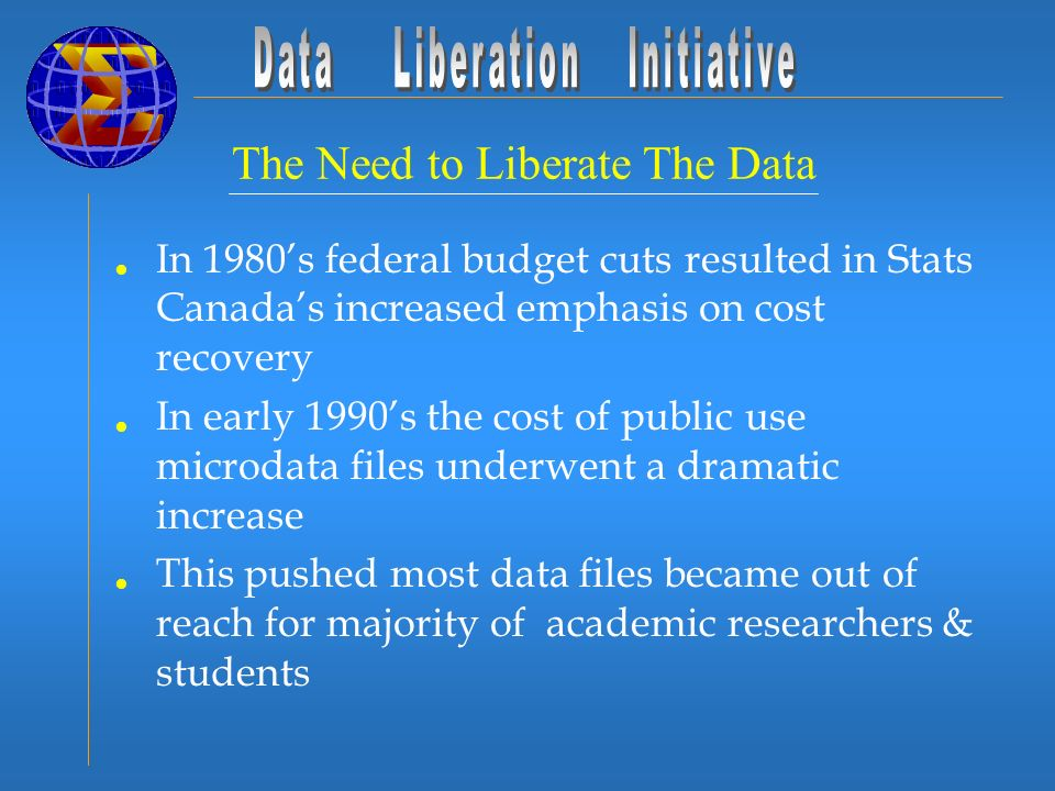 In 1980s federal budget cuts resulted in Stats Canadas increased emphasis on cost recovery In early 1990s the cost of public use microdata files underwent a dramatic increase This pushed most data files became out of reach for majority of academic researchers & students The Need to Liberate The Data