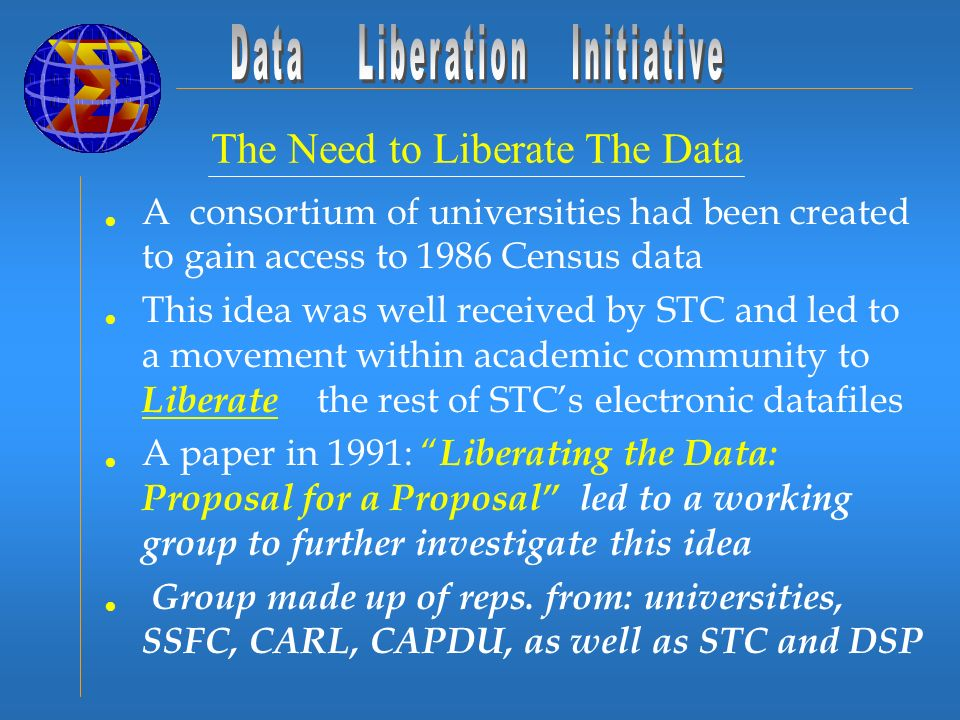 A consortium of universities had been created to gain access to 1986 Census data This idea was well received by STC and led to a movement within academic community to Liberate the rest of STCs electronic datafiles A paper in 1991: Liberating the Data: Proposal for a Proposal led to a working group to further investigate this idea Group made up of reps.