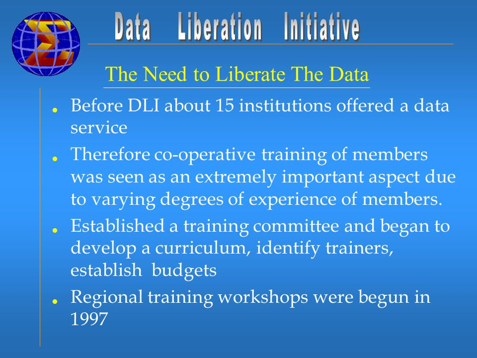 The Need to Liberate The Data Before DLI about 15 institutions offered a data service Therefore co-operative training of members was seen as an extremely important aspect due to varying degrees of experience of members.