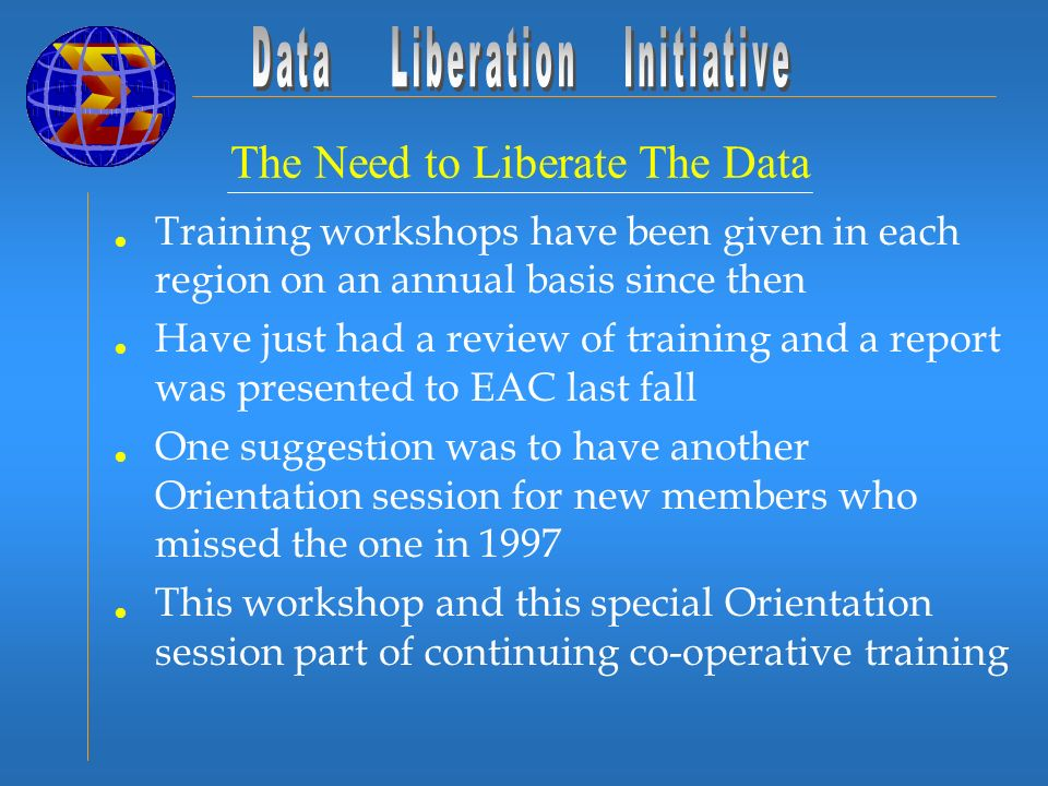 The Need to Liberate The Data Training workshops have been given in each region on an annual basis since then Have just had a review of training and a report was presented to EAC last fall One suggestion was to have another Orientation session for new members who missed the one in 1997 This workshop and this special Orientation session part of continuing co-operative training