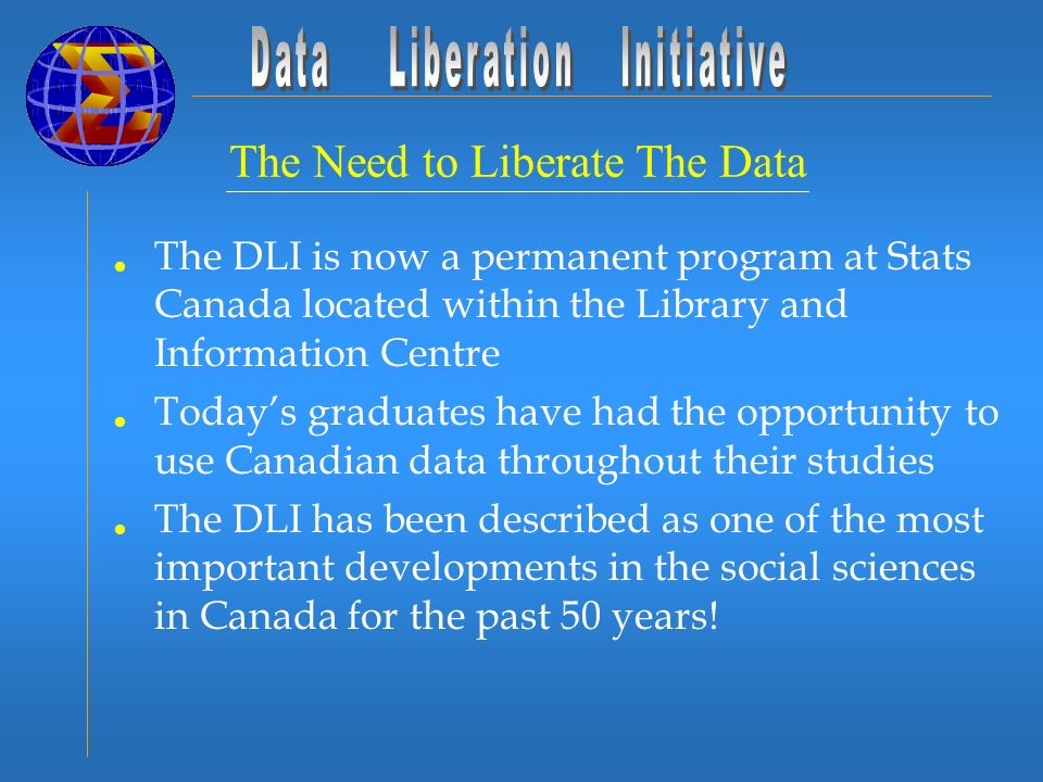 The Need to Liberate The Data The DLI is now a permanent program at Stats Canada located within the Library and Information Centre Todays graduates have had the opportunity to use Canadian data throughout their studies The DLI has been described as one of the most important developments in the social sciences in Canada for the past 50 years!