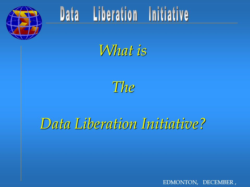 EDMONTON, DECEMBER, 2001 What is The Data Liberation Initiative