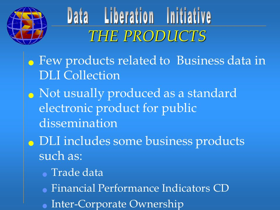 Few products related to Business data in DLI Collection Not usually produced as a standard electronic product for public dissemination DLI includes some business products such as: Trade data Financial Performance Indicators CD Inter-Corporate Ownership Fleet Report Survey of Manufacturing THE PRODUCTS
