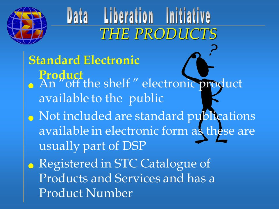 Standard Electronic Product THE PRODUCTS An off the shelf electronic product available to the public Not included are standard publications available in electronic form as these are usually part of DSP Registered in STC Catalogue of Products and Services and has a Product Number
