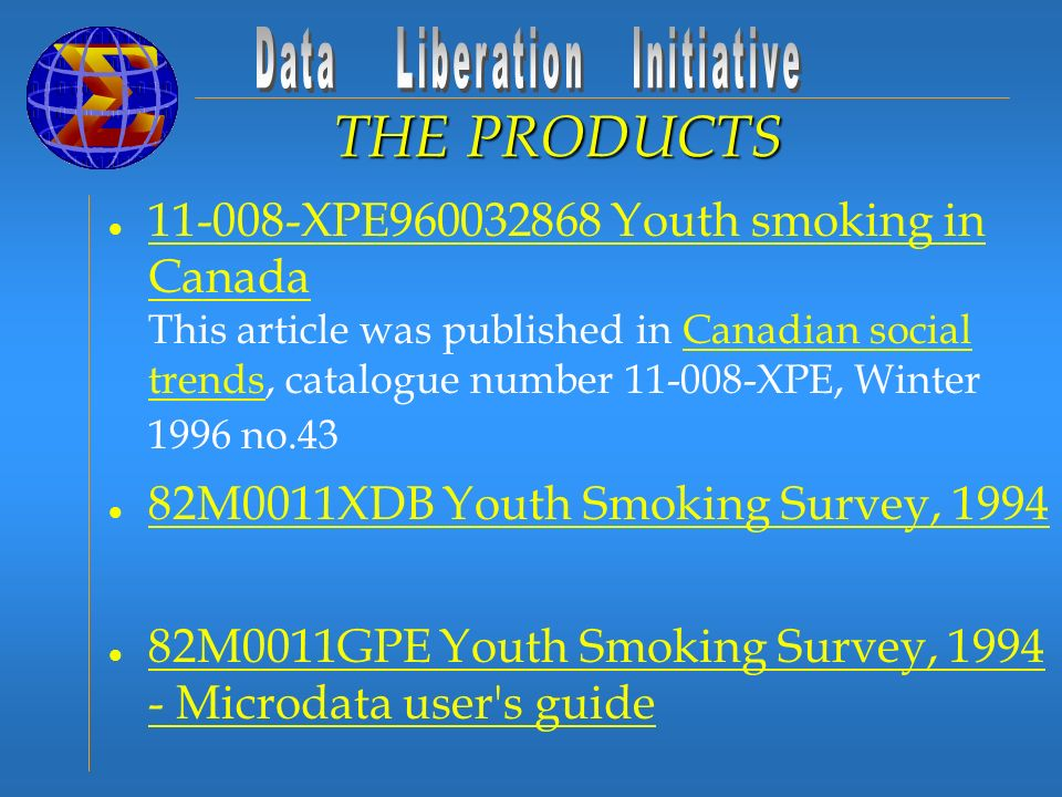 l 11-008-XPE960032868 Youth smoking in Canada This article was published in Canadian social trends, catalogue number 11-008-XPE, Winter 1996 no.43 11-008-XPE960032868 Youth smoking in CanadaCanadian social trends l 82M0011XDB Youth Smoking Survey, 1994 82M0011XDB Youth Smoking Survey, 1994 l 82M0011GPE Youth Smoking Survey, 1994 - Microdata user s guide 82M0011GPE Youth Smoking Survey, 1994 - Microdata user s guide l 82C0014 Youth Smoking Survey, 1994 - Custom tabulations 82C0014 Youth Smoking Survey, 1994 - Custom tabulations THE PRODUCTS