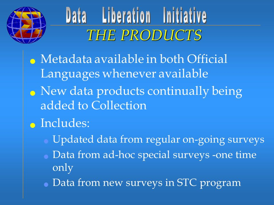 Metadata available in both Official Languages whenever available New data products continually being added to Collection Includes: Updated data from regular on-going surveys Data from ad-hoc special surveys -one time only Data from new surveys in STC program THE PRODUCTS
