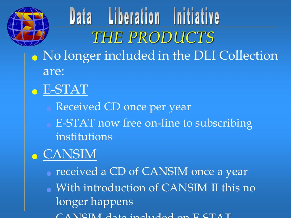 No longer included in the DLI Collection are: E-STAT Received CD once per year E-STAT now free on-line to subscribing institutions CANSIM received a CD of CANSIM once a year With introduction of CANSIM II this no longer happens CANSIM data included on E-STAT THE PRODUCTS