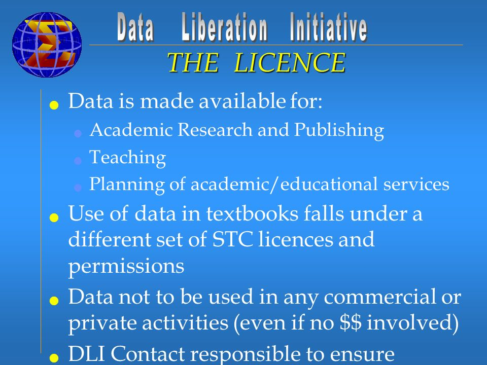Data is made available for: Academic Research and Publishing Teaching Planning of academic/educational services Use of data in textbooks falls under a different set of STC licences and permissions Data not to be used in any commercial or private activities (even if no $$ involved) DLI Contact responsible to ensure eligible use of data THE LICENCE