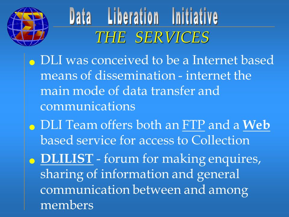 DLI was conceived to be a Internet based means of dissemination - internet the main mode of data transfer and communications DLI Team offers both an FTP and a Web based service for access to Collection DLILIST - forum for making enquires, sharing of information and general communication between and among members DLIORDER & WWW DLI ORDER DESK - processes to order hard copy versions of products not available electronically THE SERVICES