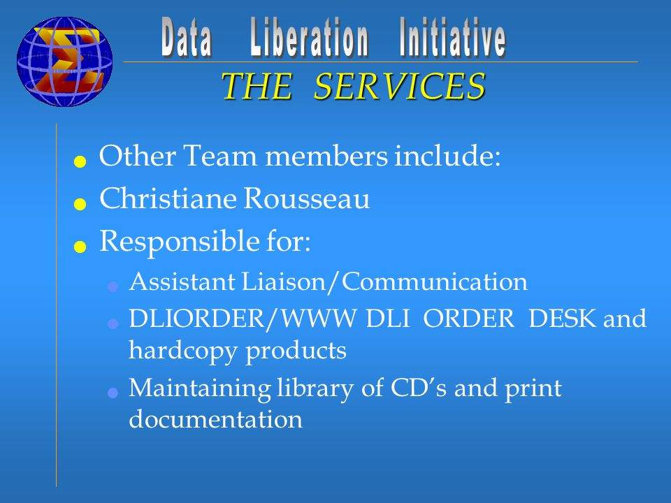 Other Team members include: Christiane Rousseau Responsible for: Assistant Liaison/Communication DLIORDER/WWW DLI ORDER DESK and hardcopy products Maintaining library of CDs and print documentation THE SERVICES