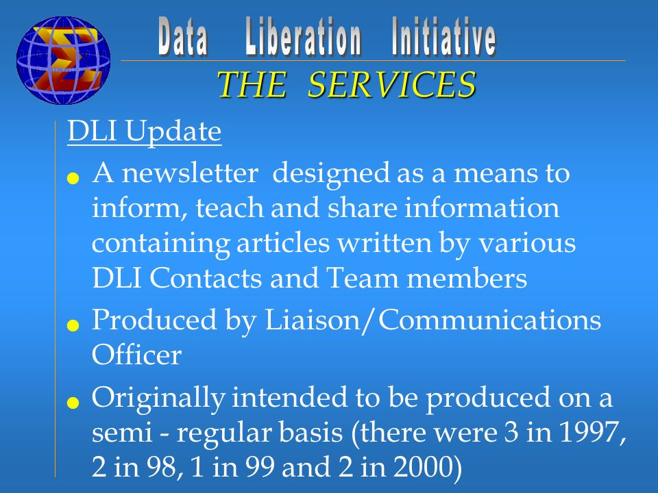 DLI Update A newsletter designed as a means to inform, teach and share information containing articles written by various DLI Contacts and Team members Produced by Liaison/Communications Officer Originally intended to be produced on a semi - regular basis (there were 3 in 1997, 2 in 98, 1 in 99 and 2 in 2000) Due to lack of resource have not produced a new issue since fall 2000 THE SERVICES